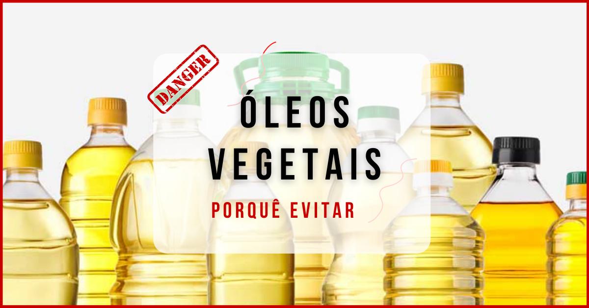 Óleos vegetais – Porquê evitar ?